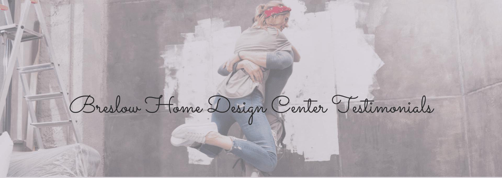 Breslow Home Design Center Testimonials